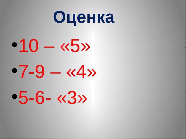 Оценка 10 – «5» 7-9 – «4» 5-6- «3»