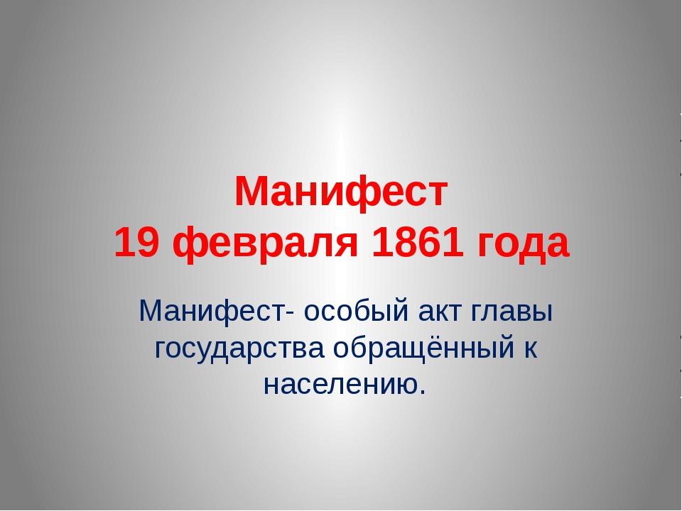 Манифест 19 февраля 1861 года Манифест- особый акт главы государства обращённ...