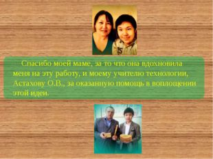 Спасибо моей маме, за то что она вдохновила меня на эту работу, и моему учит