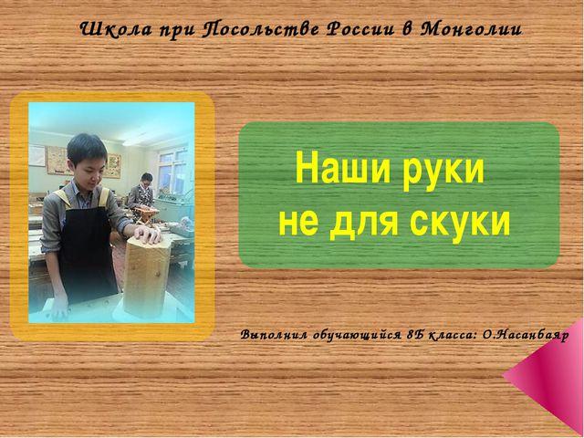 Наши руки не для скуки Школа при Посольстве России в Монголии Выполнил обуча...