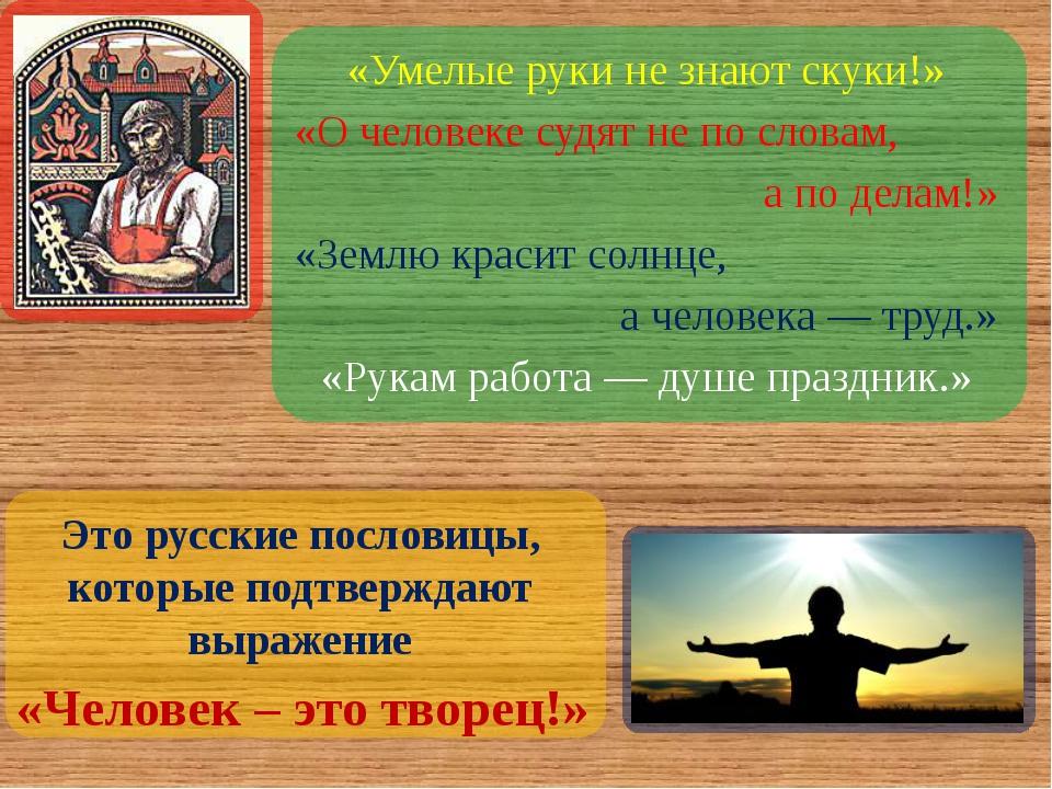 «Умелые руки не знают скуки!» «О человеке судят не по словам, а по делам!» «...