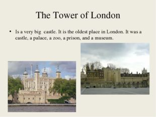 The Tower of London Is a very big castle. It is the oldest place in London. I