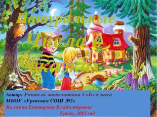 Натуральные Числа в сказках Автор: Учитель математики 5 «Б» класса МБОУ «Урен