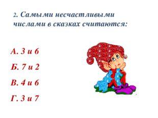 2. Самыми несчастливыми числами в сказках считаются: А. 3 и 6 Б. 7 и 2 В. 4 и