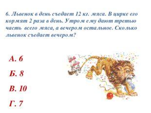 6. Львенок в день съедает 12 кг. мяса. В цирке его кормят 2 раза в день. Утро