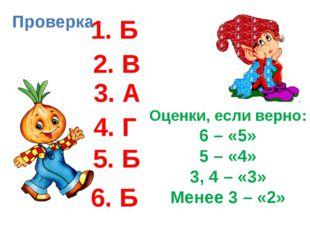 Проверка 1. Б 2. В 3. А 4. Г 5. Б 6. Б Оценки, если верно: 6 – «5» 5 – «4» 3,