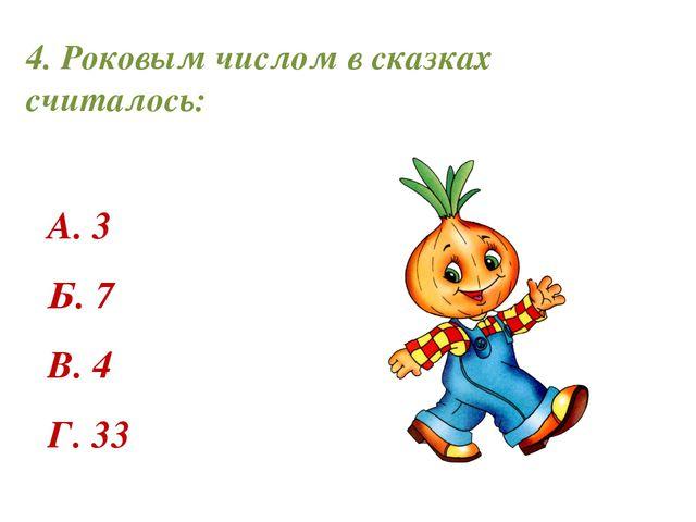 4. Роковым числом в сказках считалось: А. 3 Б. 7 В. 4 Г. 33