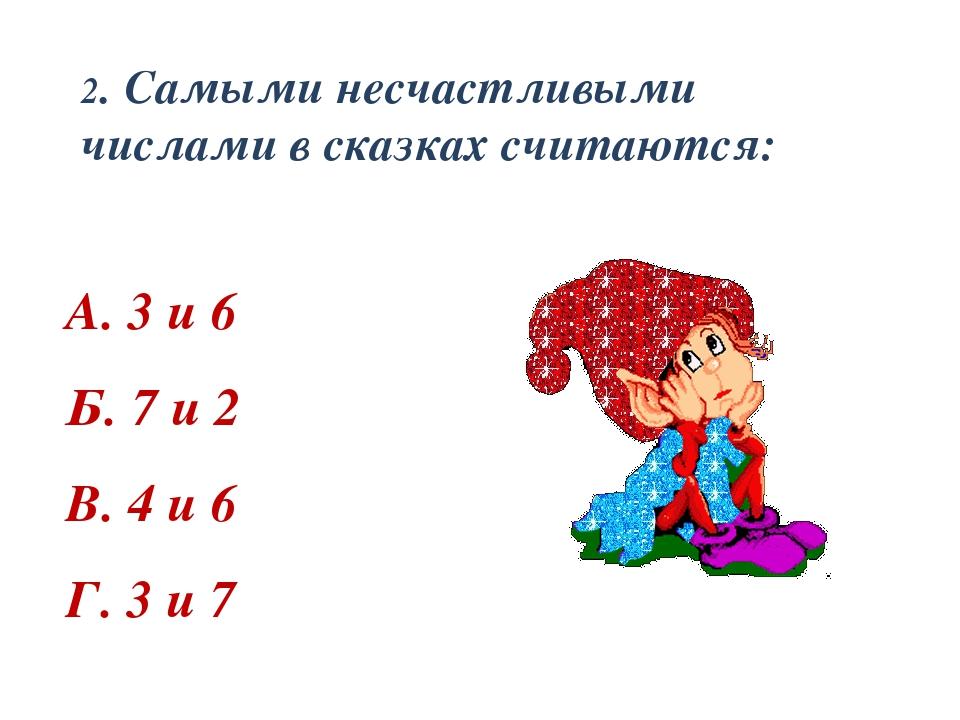 2. Самыми несчастливыми числами в сказках считаются: А. 3 и 6 Б. 7 и 2 В. 4 и...