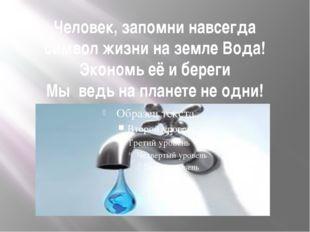 Человек, запомни навсегда символ жизни на земле Вода! Экономь её и береги Мы