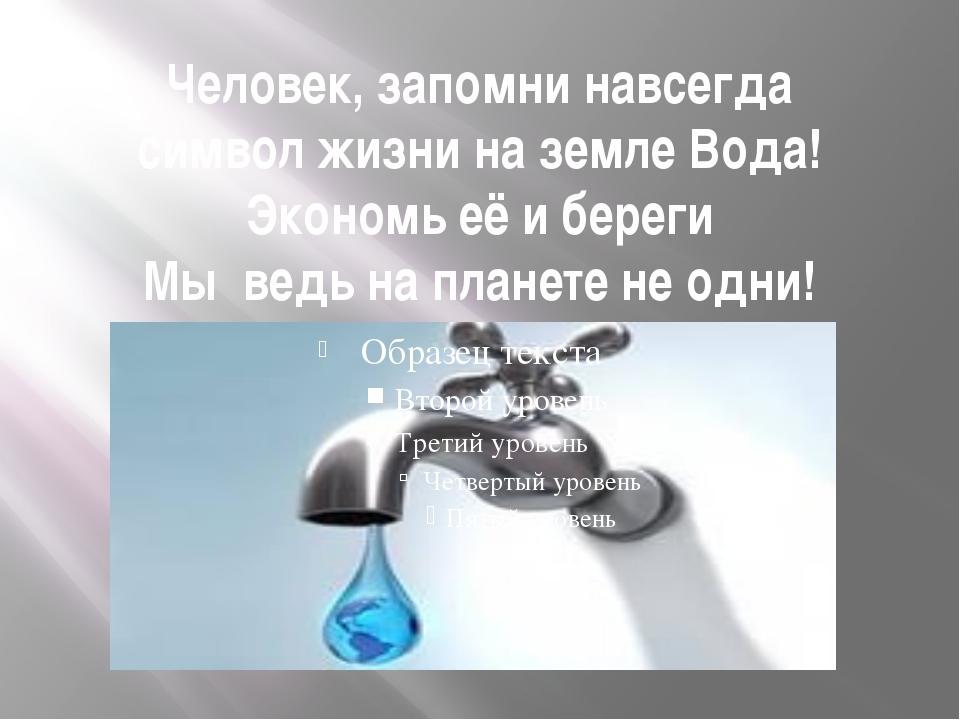 Человек, запомни навсегда символ жизни на земле Вода! Экономь её и береги Мы...