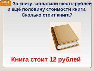 Книга стоит 12 рублей Слайд 18 За книгу заплатили шесть рублей и ещё половину