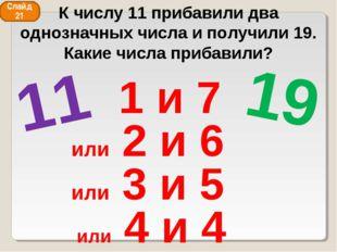 11 19 1 и 7 или 2 и 6 или 3 и 5 или 4 и 4 Слайд 21 К числу 11 прибавили два о