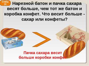Слайд 24 Пачка сахара весит больше коробки конфет Нарезной батон и пачка саха
