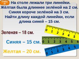 Синяя – 15 см. Зеленая – 18 см. Желтая – 20 см. Слайд 25 На столе лежали три