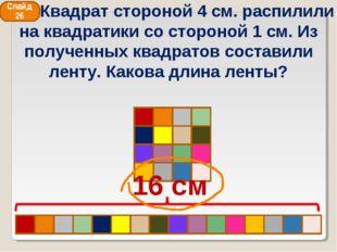 16 см Слайд 26 Квадрат стороной 4 см. распилили на квадратики со стороной 1 с