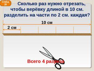 10 см 2 см Всего 4 разреза Слайд 28 Сколько раз нужно отрезать, чтобы верёвку