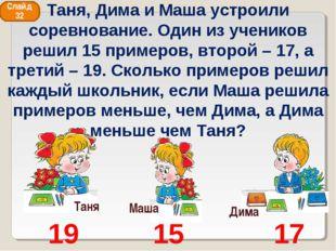 Таня Дима Маша 19 15 17 Слайд 32 Таня, Дима и Маша устроили соревнование. Оди