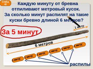 6 метров 1 метр За 5 минут распилы 1 метр 1 метр 1 метр 1 метр 1 метр 1 метр
