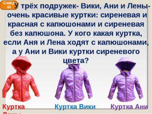 Куртка Ани Куртка Вики Куртка Лены Слайд 44 У трёх подружек- Вики, Ани и Лены