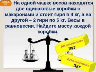 3кг 3кг Слайд 51 На одной чашке весов находятся две одинаковые коробки с мака