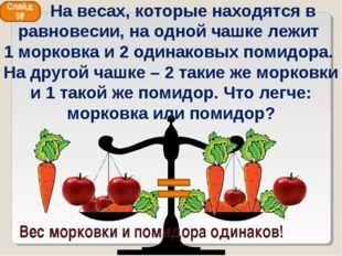Вес морковки и помидора одинаков! Слайд 58 На весах, которые находятся в равн