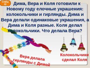Колокольчики сделал Коля Вера делала гирлянды с Димой Слайд 60 Дима, Вера и К