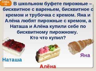Алёна Наташа Яна Слайд 70 В школьном буфете пирожные – бисквитное с вареньем,
