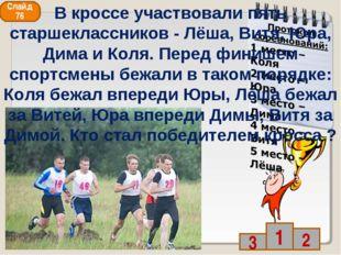 Слайд 76 В кроссе участвовали пять старшеклассников - Лёша, Витя, Юра, Дима и