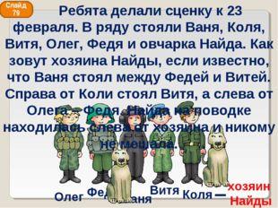 Ваня Федя Витя Коля Олег хозяин Найды Слайд 79 Ребята делали сценку к 23 февр