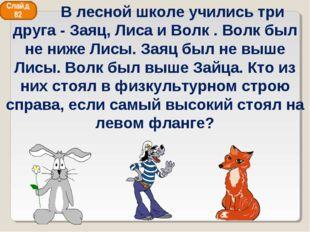 Слайд 82  В лесной школе учились три друга - Заяц, Лиса и Волк . Волк был не
