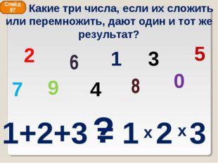 2 8 6 4 1 9 0 3 5 7 ? Слайд 87 Какие три числа, если их сложить или перемножи