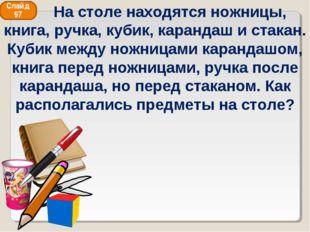 Слайд 97 На столе находятся ножницы, книга, ручка, кубик, карандаш и стакан.