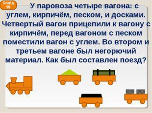 Слайд 98 У паровоза четыре вагона: с углем, кирпичём, песком, и досками. Четв