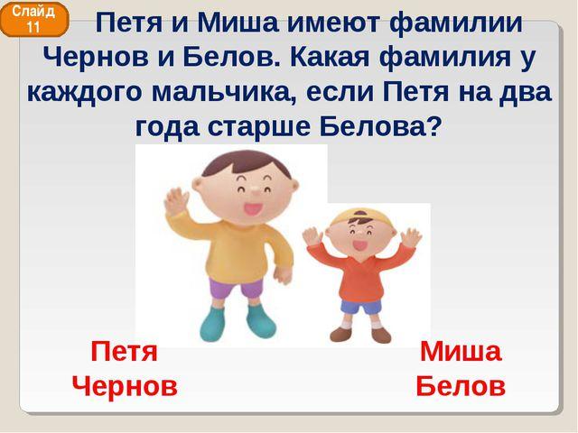 Слайд 11 Миша Белов Петя Чернов Петя и Миша имеют фамилии Чернов и Белов. Как...