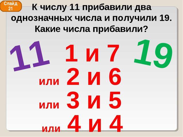 11 19 1 и 7 или 2 и 6 или 3 и 5 или 4 и 4 Слайд 21 К числу 11 прибавили два о...