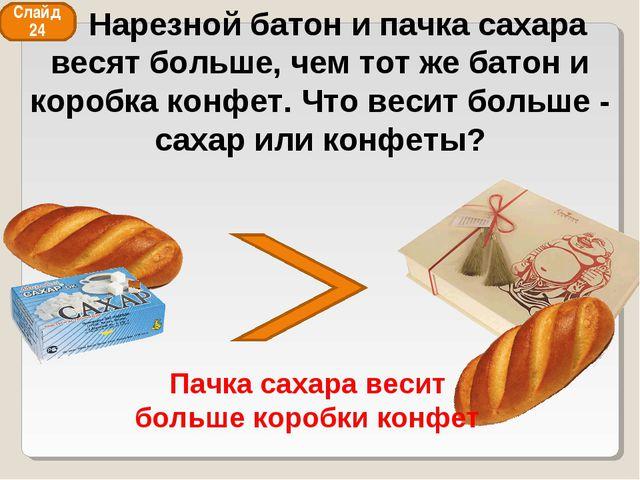 Слайд 24 Пачка сахара весит больше коробки конфет Нарезной батон и пачка саха...