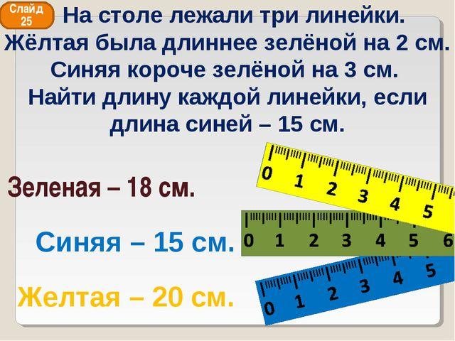 Синяя – 15 см. Зеленая – 18 см. Желтая – 20 см. Слайд 25 На столе лежали три...