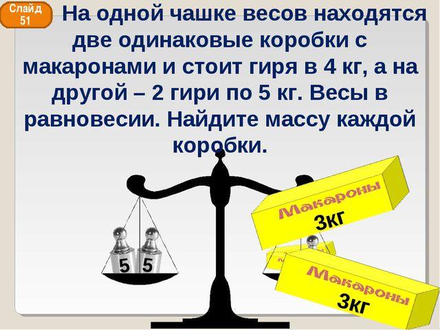 3кг 3кг Слайд 51 На одной чашке весов находятся две одинаковые коробки с мака...