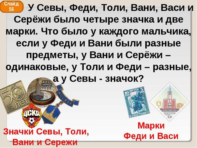 Значки Севы, Толи, Вани и Сережи Марки Феди и Васи Слайд 56 У Севы, Феди, Тол...