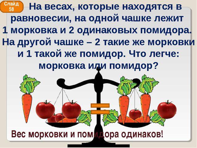 Вес морковки и помидора одинаков! Слайд 58 На весах, которые находятся в равн...