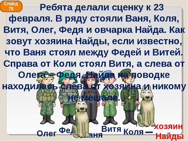Ваня Федя Витя Коля Олег хозяин Найды Слайд 79 Ребята делали сценку к 23 февр...