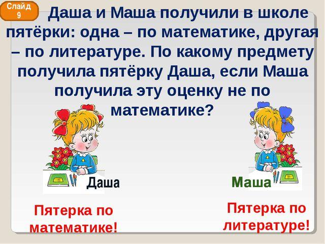 Даша и Маша получили в школе пятёрки: одна – по математике, другая – по лите...