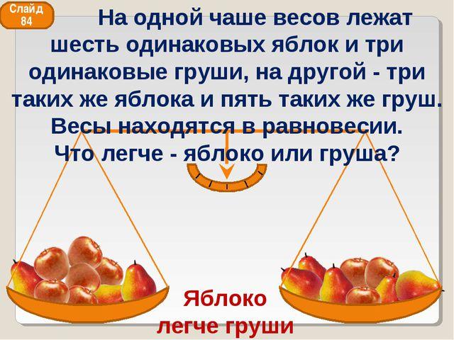 Яблоко легче груши Слайд 84 На одной чаше весов лежат шесть одинаковых яблок...