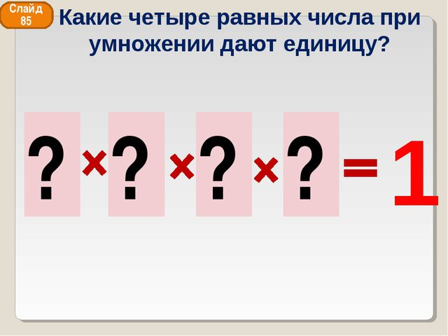 1 1 1 1 1 ? ? ? ? Слайд 85 Какие четыре равных числа при умножении дают едини...