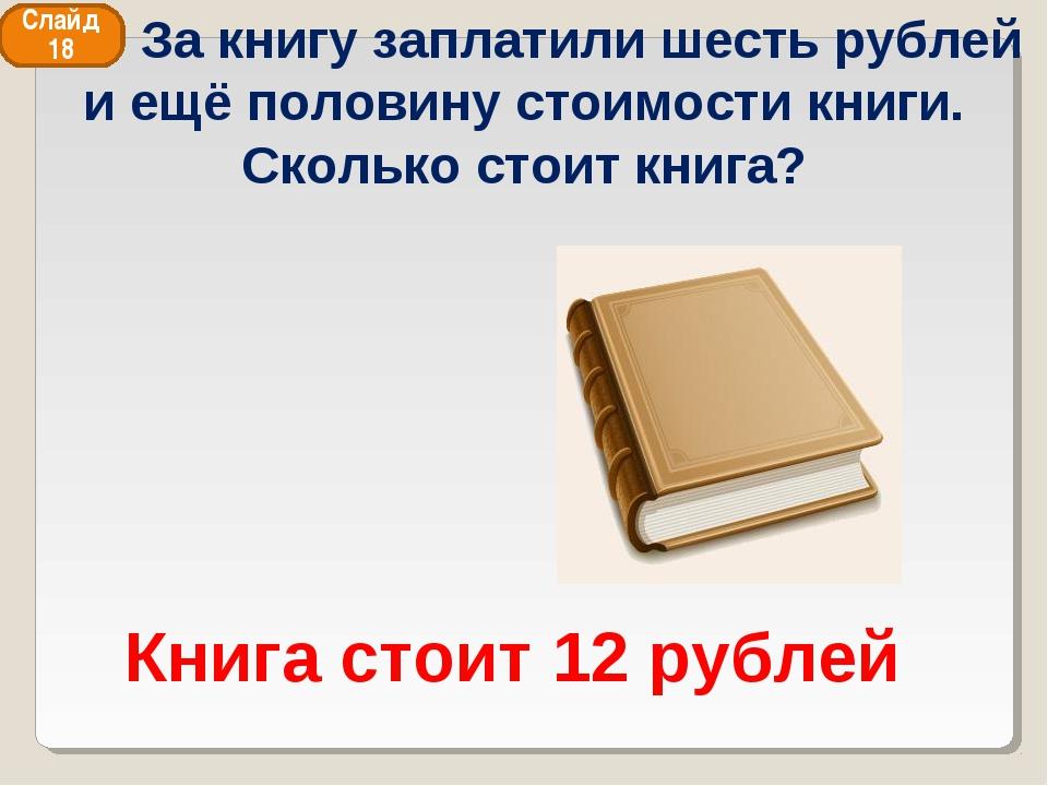 Книга стоит 12 рублей Слайд 18 За книгу заплатили шесть рублей и ещё половину...