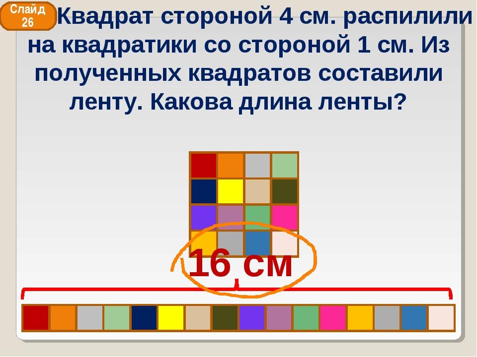 16 см Слайд 26 Квадрат стороной 4 см. распилили на квадратики со стороной 1 с...
