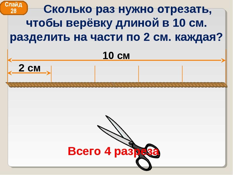 10 см 2 см Всего 4 разреза Слайд 28 Сколько раз нужно отрезать, чтобы верёвку...