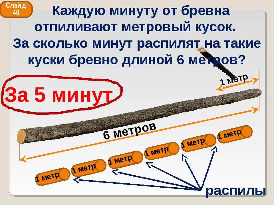 6 метров 1 метр За 5 минут распилы 1 метр 1 метр 1 метр 1 метр 1 метр 1 метр...