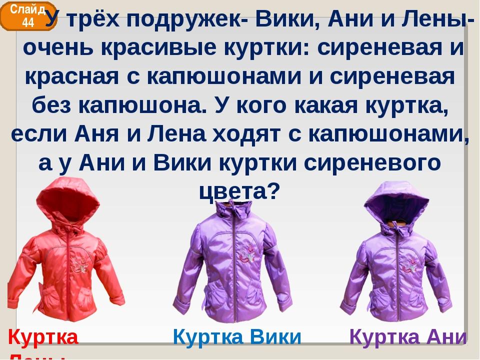 Куртка Ани Куртка Вики Куртка Лены Слайд 44 У трёх подружек- Вики, Ани и Лены...