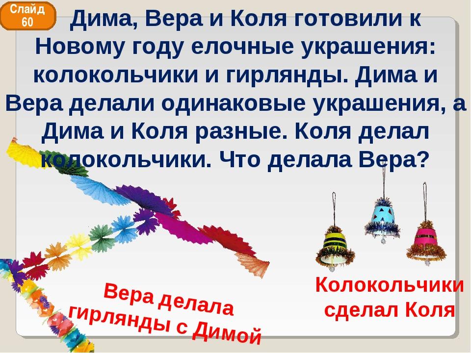 Колокольчики сделал Коля Вера делала гирлянды с Димой Слайд 60 Дима, Вера и К...